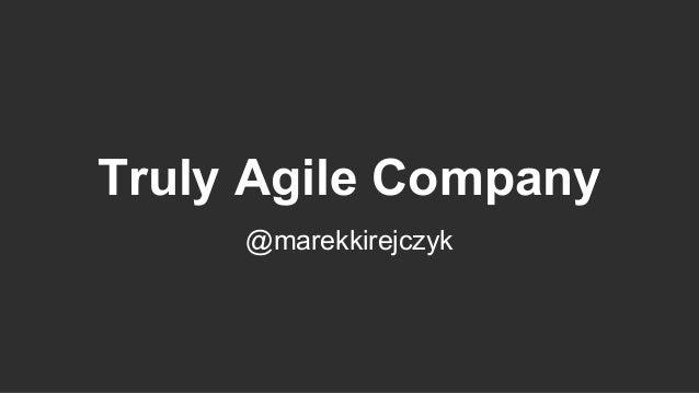 Truly Agile Company @marekkirejczyk