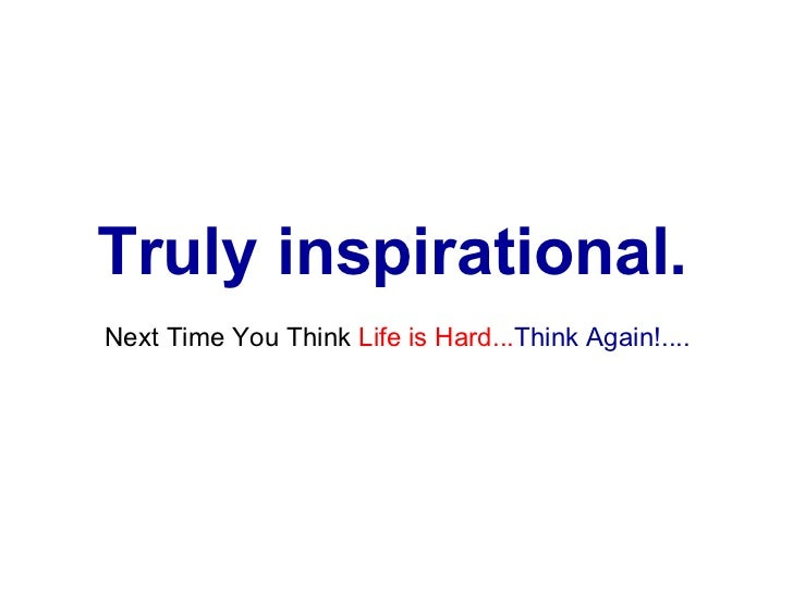 Truly inspirational.   Next Time You Think  Life is Hard... Think Again!....