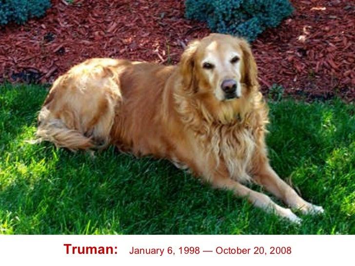 Truman:   January 6, 1998 — October 20, 2008
