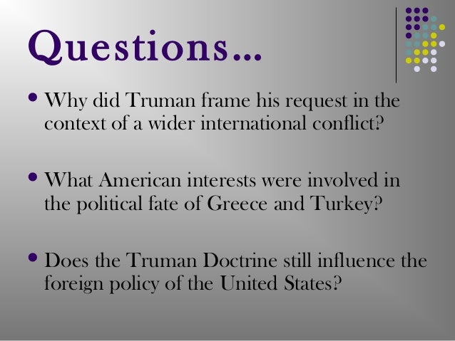 the impact of the truman doctrine on united states foreign policy For some 40 years following world war ii, the united states had a fairly coherent foreign policy, which both parties supported that policy—the truman doctrine—saw the world as a bipolar competition between the soviet bloc and the us-led bloc.