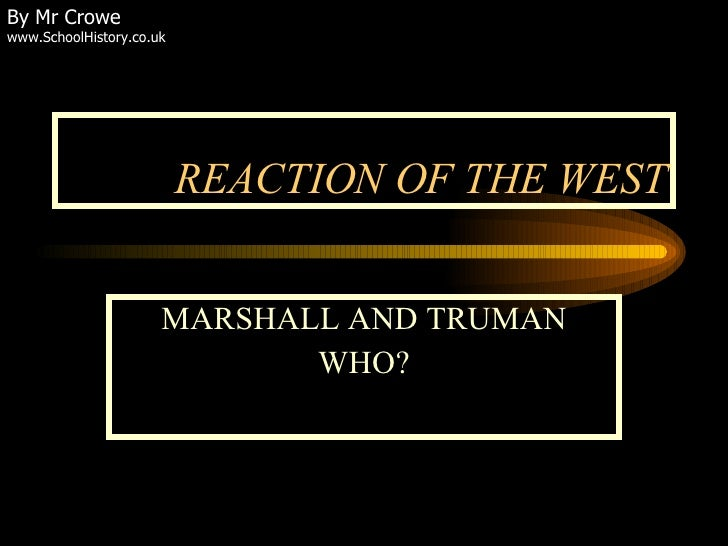 REACTION OF THE WEST MARSHALL AND TRUMAN WHO? By Mr Crowe www.SchoolHistory.co.uk