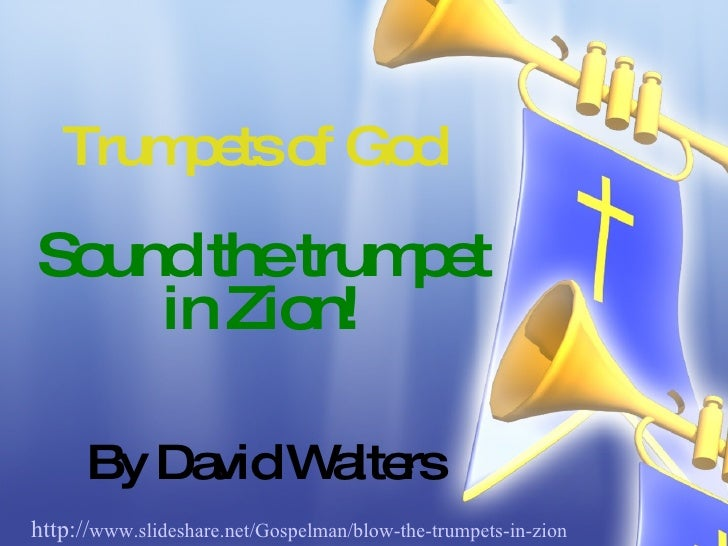 Trumpets of God Sound the trumpet in Zion! By David Walters http:// www.slideshare.net/Gospelman/blow-the-trumpets-in-zion