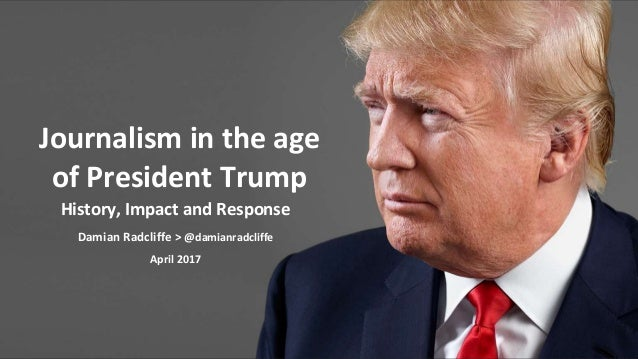 History, Impact and Response Damian Radcliffe > @damianradcliffe April 2017 Journalism in the age of President Trump