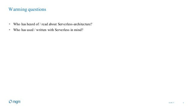 16.04.17 6 § Who has heard of / read about Serverless-architecture? § Who has used / written with Serverless in mind? Warm...