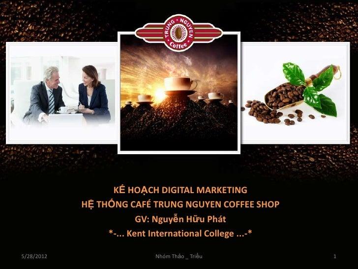 KẾ HOẠCH DIGITAL MARKETING            HỆ THỐNG CAFÉ TRUNG NGUYEN COFFEE SHOP                         GV: Nguyễn Hữu Phát  ...