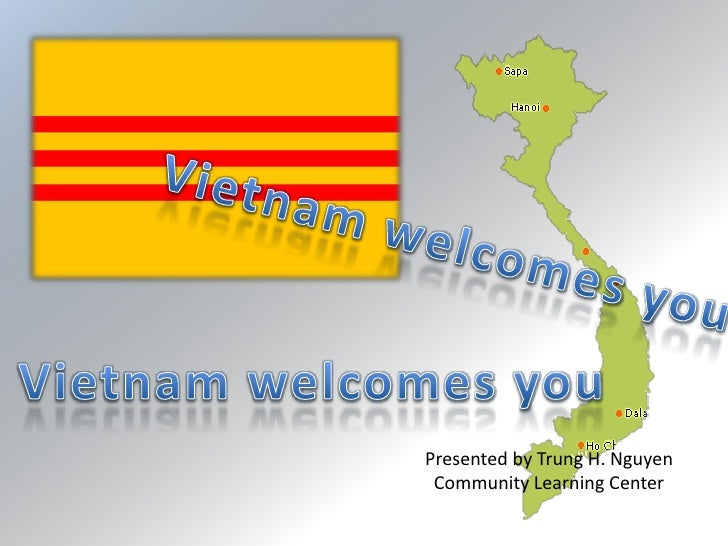 Vietnam welcomes you<br />Vietnam welcomes you<br />Presented by Trung H. Nguyen<br />Community Learning Center<br />