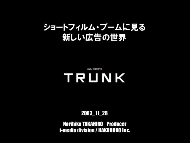 ブロードバンド時代の新たな広告手法としてのコンテンツ戦略 Norihiko TAKAHIRO Producer i-media division / HAKUHODO Inc. ショートフィルム・ブームに見る 新しい広告の世界 2003_11_...