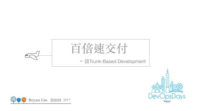 百倍速交付 ~ 談Trunk-Based Development Bryan Liu 劉栢峰 2017