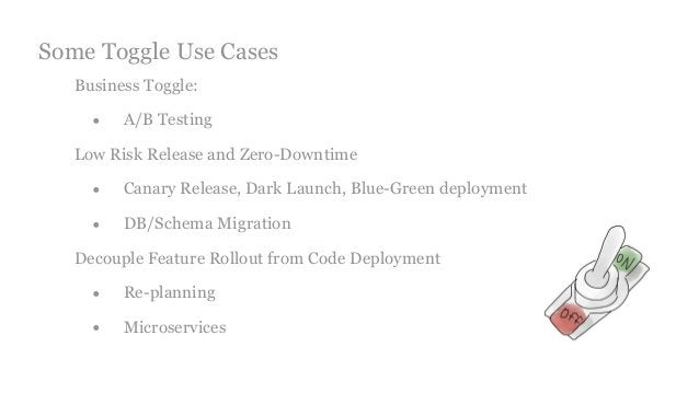Business Toggle: • A/B Testing Low Risk Release and Zero-Downtime • Canary Release, Dark Launch, Blue-Green deployment • D...
