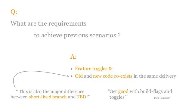 Q: What are the requirements to achieve previous scenarios ? A: • Feature toggles & • Old and new code co-exists in the sa...
