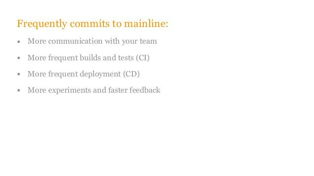 Frequently commits to mainline: • More communication with your team • More frequent builds and tests (CI) • More frequent ...