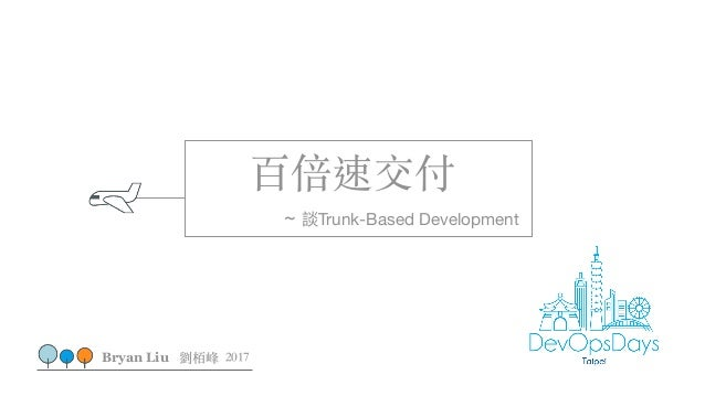 百倍速交付 ~ 談Trunk-Based Development Bryan Liu 劉栢峰 2017