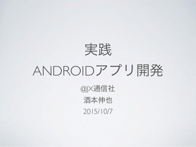実践 ANDROIDアプリ開発 @JX通信社 酒本伸也 2015/10/7