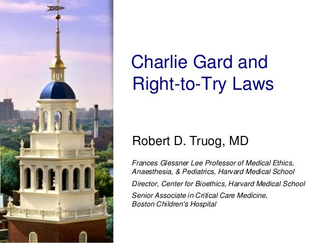 Robert D. Truog, MD Charlie Gard and Right-to-Try Laws Frances Glessner Lee Professor of Medical Ethics, Anaesthesia, & Pe...
