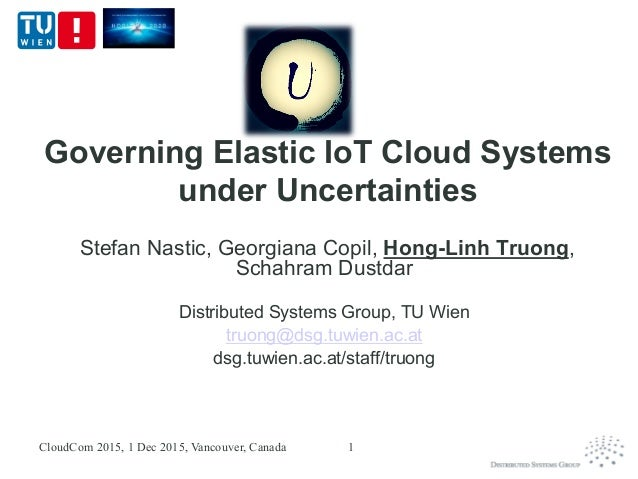 Governing Elastic IoT Cloud Systems under Uncertainties Stefan Nastic, Georgiana Copil, Hong-Linh Truong, Schahram Dustdar...