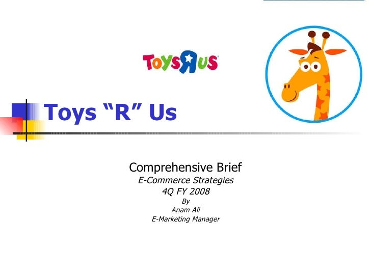 """Toys """"R"""" Us Comprehensive Brief E-Commerce Strategies 4Q FY 2008 By Anam Ali E-Marketing Manager"""