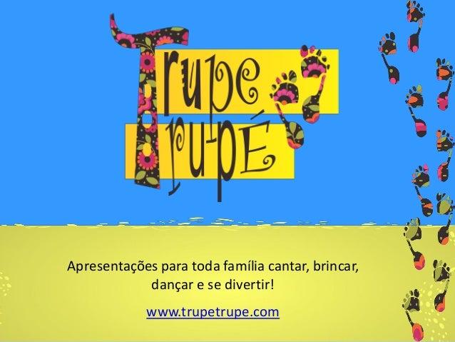 Apresentações para toda família cantar, brincar, dançar e se divertir! www.trupetrupe.com