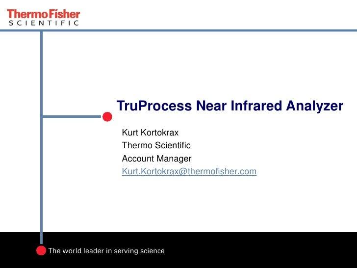 TruProcess Near Infrared AnalyzerKurt KortokraxThermo ScientificAccount ManagerKurt.Kortokrax@thermofisher.com