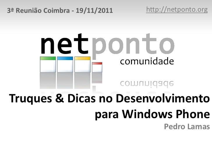 3ª Reunião Coimbra - 19/11/2011   http://netponto.orgTruques & Dicas no Desenvolvimento               para Windows Phone  ...
