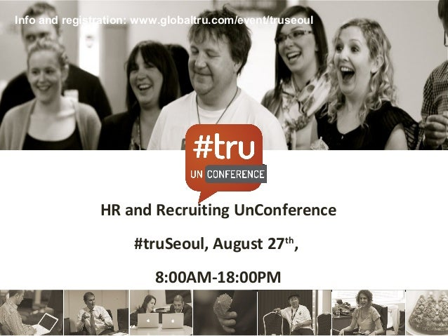 HR and Recruiting UnConference#truSeoul, August 27th,8:00AM-18:00PMInfo and registration: www.globaltru.com/event/truseoul