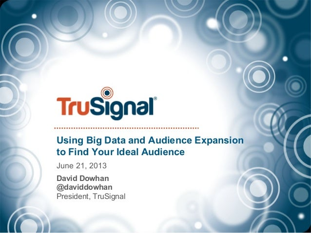 Using Big Data and Audience Expansionto Find Your Ideal AudienceJune 21, 2013David Dowhan@daviddowhanPresident, TruSignal