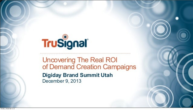 Uncovering The Real ROI of Demand Creation Campaigns Digiday Brand Summit Utah December 9, 2013  Monday, December 9, 13