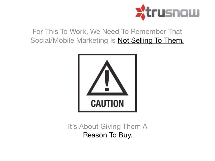 For This To Work, We Need To Remember ThatSocial/Mobile Marketing Is Not Selling To Them.           It's About Giving Them...