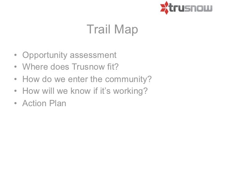 Trail Map•   Opportunity assessment•   Where does Trusnow fit?•   How do we enter the community?•   How will we know if it...