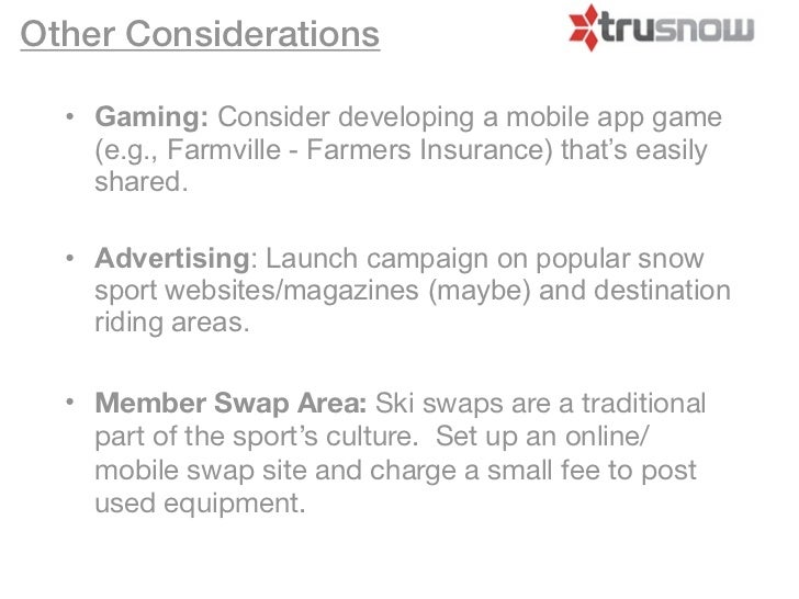 Other Considerations  • Gaming: Consider developing a mobile app game    (e.g., Farmville - Farmers Insurance) that's easi...