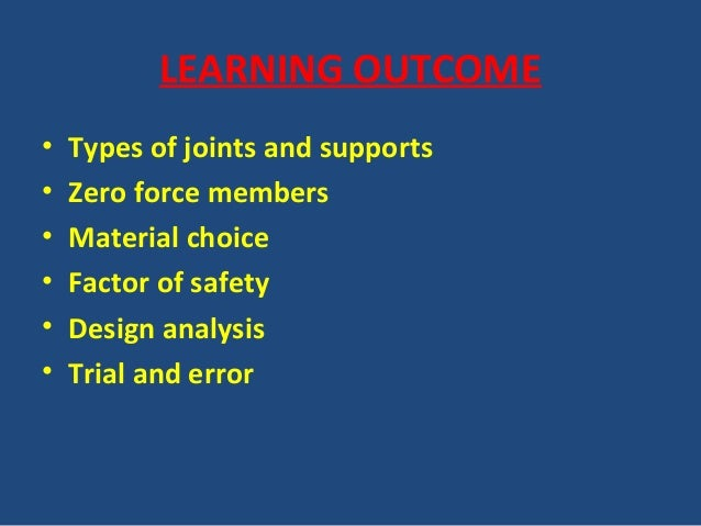 LEARNING OUTCOME • Types of joints and supports • Zero force members • Material choice • Factor of safety • Design analysi...