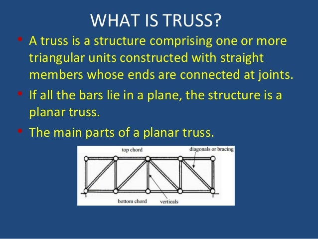 WHAT IS TRUSS? • A truss is a structure comprising one or more triangular units constructed with straight members whose en...