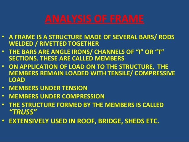 ANALYSIS OF FRAME • A FRAME IS A STRUCTURE MADE OF SEVERAL BARS/ RODS WELDED / RIVETTED TOGETHER • THE BARS ARE ANGLE IRON...