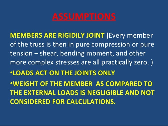 ASSUMPTIONS MEMBERS ARE RIGIDILY JOINT (Every member of the truss is then in pure compression or pure tension – shear, ben...