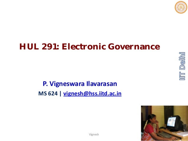 HUL 291: Electronic Governance P.VigneswaraIlavarasan MS624|vignesh@hss.iitd.ac.in Vignesh 1