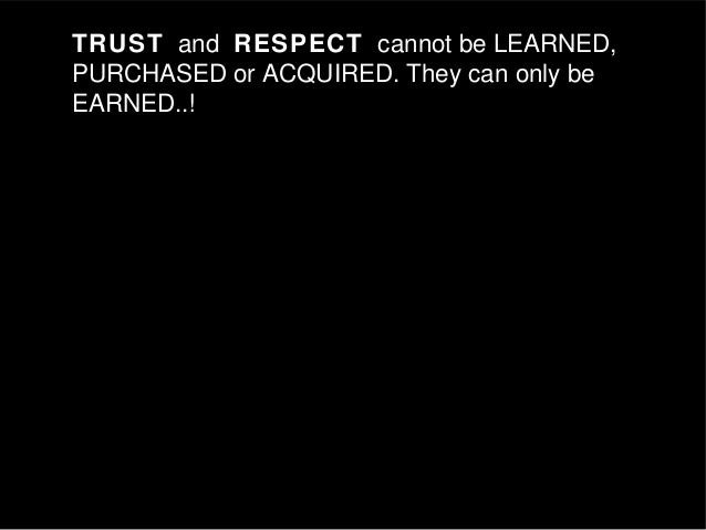TRUST and RESPECT cannot be LEARNED, PURCHASED or ACQUIRED. They can only be EARNED..!TRUST and RESPECT cannot be LEARNED,...