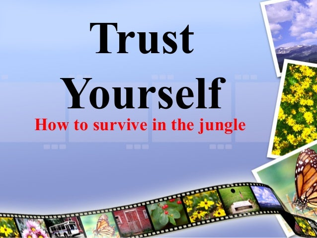 Trust YourselfHow to survive in the jungle