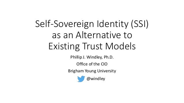 Self-Sovereign Identity (SSI) as an Alternative to Existing Trust Models Phillip J. Windley, Ph.D. Office of the CIO Brigh...
