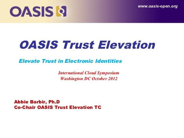 www.oasis-open.org OASIS Trust Elevation Elevate Trust in Electronic Identities                International Cloud Symposi...