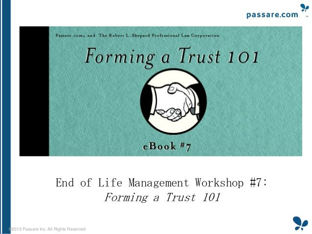 End of Life Management Workshop #7:  Forming a Trust 101 ©2013 Passare Inc. All Rights Reserved