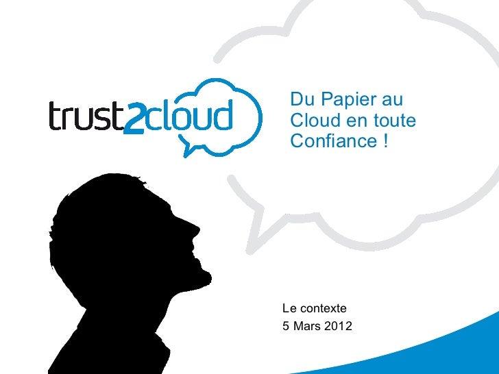 Du Papier au            Cloud en toute            Confiance !           Le contexte           5 Mars 201205/03/12