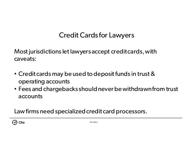 #ClioWeb Credit Cardsfor Lawyers Most jurisdictionslet lawyersaccept creditcards,with caveats: • Creditcardsmay be used to...