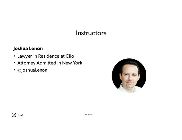 #ClioWeb Instructors Joshua Lenon • Lawyer in Residence at Clio • Attorney Admitted in New York • @JoshuaLenon