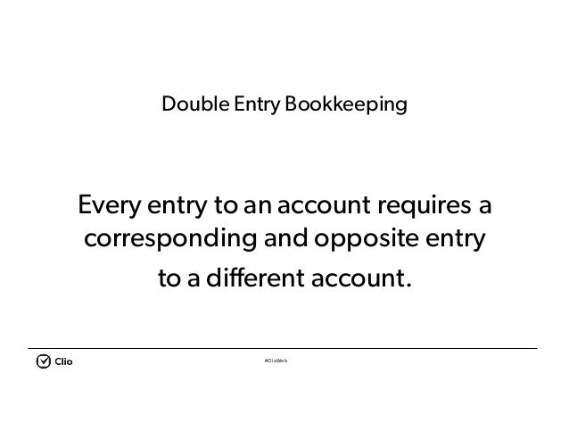 #ClioWeb Double Entry Bookkeeping Every entry to an account requires a corresponding and opposite entry to a different acc...