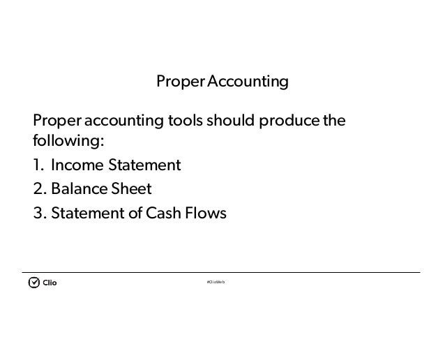#ClioWeb ProperAccounting Proper accounting tools should produce the following: 1. Income Statement 2. Balance Sheet 3. St...