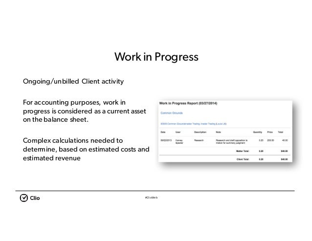 #ClioWeb Workin Progress Ongoing/unbilled Client activity For accounting purposes, work in progress is considered as a cur...