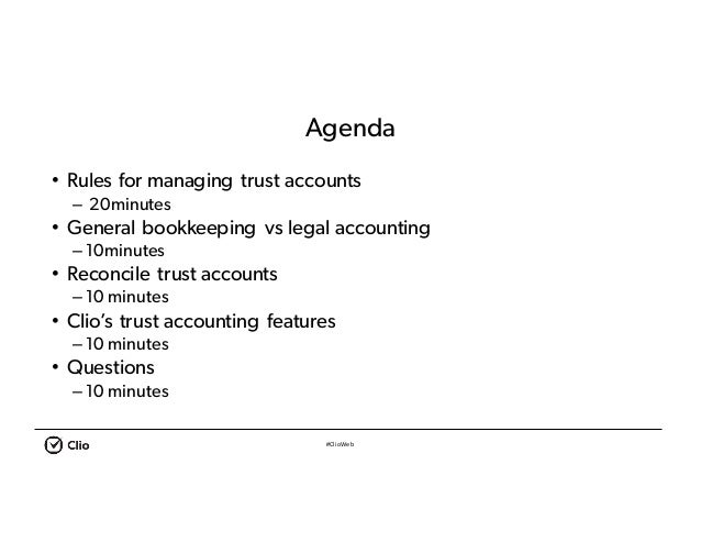 #ClioWeb Agenda • Rules for managing trust accounts – 20minutes • General bookkeeping vs legal accounting – 10minutes • Re...