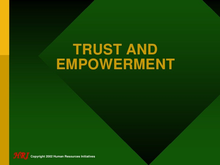 TRUST AND                       EMPOWERMENT     HRI   Copyright 2002 Human Resources Initiatives