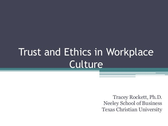 Trust and Ethics in Workplace Culture Tracey Rockett, Ph.D. Neeley School of Business Texas Christian University