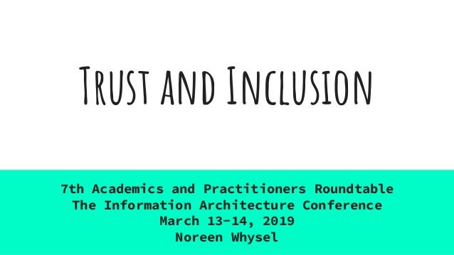 Trust and Inclusion 7th Academics and Practitioners Roundtable The Information Architecture Conference March 13-14, 2019 N...