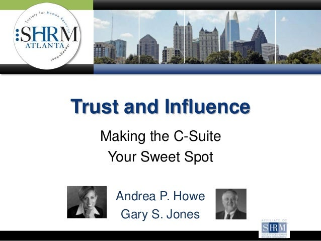 Trust and Influence Making the C-Suite Your Sweet Spot Andrea P. Howe Gary S. Jones